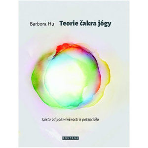 Teorie čakra jógy - Cesta od podmíněnosti k potenciálu - Hu Barbora