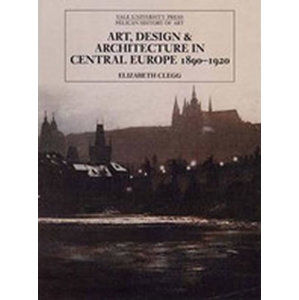 Art, Design, and Architecture in Central Europe, 1890-1920 - Clegg Elizabeth