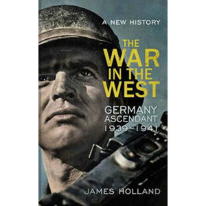 The War in the West: Germany Ascendant 1939-1941 - Holland James