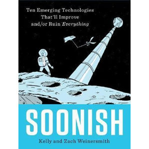 Soonish : Ten Emerging Technologies That Will Improve and/or Ruin Everything - Weinersmith Kelly and Zach