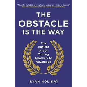 The Obstacle is the Way : The Ancient Art of Turning Adversity to Advantage - Holiday Ryan