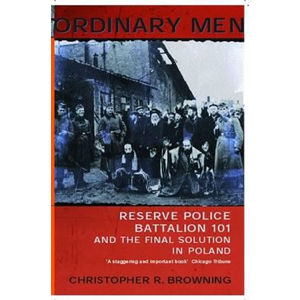 Ordinary Men : Reserve Police Battalion 11 and the Final Solution in Poland - Browning Christopher R.