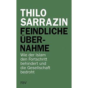 Feindliche Übernahme: Wie der Islam den Fortschritt behindert und die Gesellschaft bedroht - Sarrazin Thilo