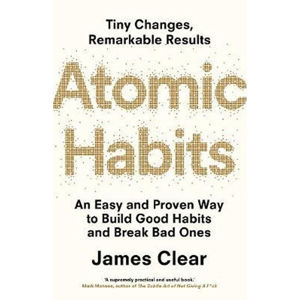 Atomic Habits : An Easy and Proven Way to Build Good Habits and Break Bad Ones - Clear James