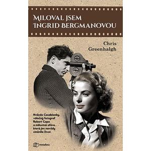 Miloval jsem Ingrid Bergmanovou - Hvězda Casablanky, válečný fotograf Robert Capa a milostná aféra, - Greenhalgh Chris