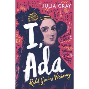 I, Ada: Ada Lovelace: Rebel. Genius. Visionary - Gray Juliana
