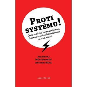 Proti systému! - Český radikální konzervativismus, fašismus a nacionální socialismus 20. a 21. stole - Rataj Jan