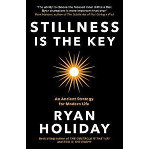 Stillness is the Key : An Ancient Strategy for Modern Life - Holiday Ryan