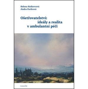 Ošetřovatelství: ideály a realita v ambulantní péči - Helena Haškovcová, Jindra Pavlicová